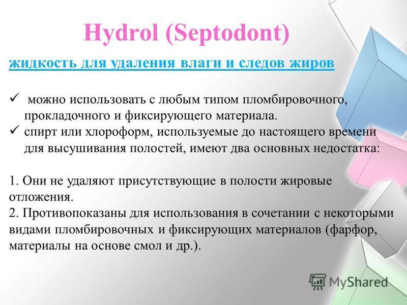 Hydrol (Septodont) жидкость для удаления влаги и следов жиров можно использовать с любым типом пломбировочного, прокладочного и фиксирующего материала. cпирт или хлороформ, используемые до настоящего времени для высушивания полостей, имеют два основн