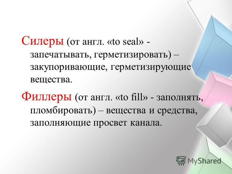 Силеры Силеры (от англ. «to seal» - запечатывать, герметизировать) – закупоривающие, герметизирующие вещества. Филлеры Филлеры (от англ. «to fill» - заполнять, пломбировать) – вещества и средства, заполняющие просвет канала.