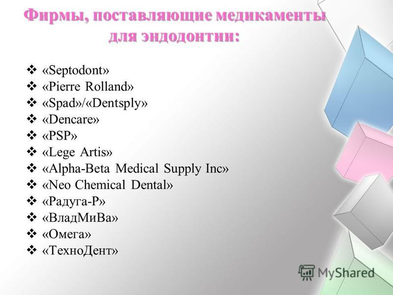 Фирмы, поставляющие медикаменты для эндодонтии: «Septodont» «Pierre Rolland» «Spad»/«Dentsply» «Dencare» «PSP» «Lege Artis» «Alpha-Beta Medical Supply Inc» «Neo Chemical Dental» «Радуга-Р» «Влад Ми Ва» «Омега» «Техно Дент»