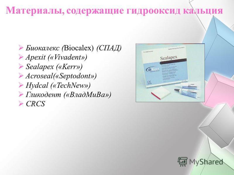 Материалы, содержащие гидрооксид кальция Биокалекс (Biocalex) (СПАД) Apexit («Vivadent») Sealapex («Kerr») Acroseal(«Septodont») Hydcal («TechNew») Гликодент («Влад Ми Ва») CRCS