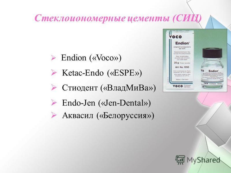 Стеклоиономерные цементы (СИЦ) Endion («Voco») Ketac-Endo («ESPE») Стиодент («Влад Ми Ва») Endo-Jen («Jen-Dental») Аквасил («Белоруссия»)