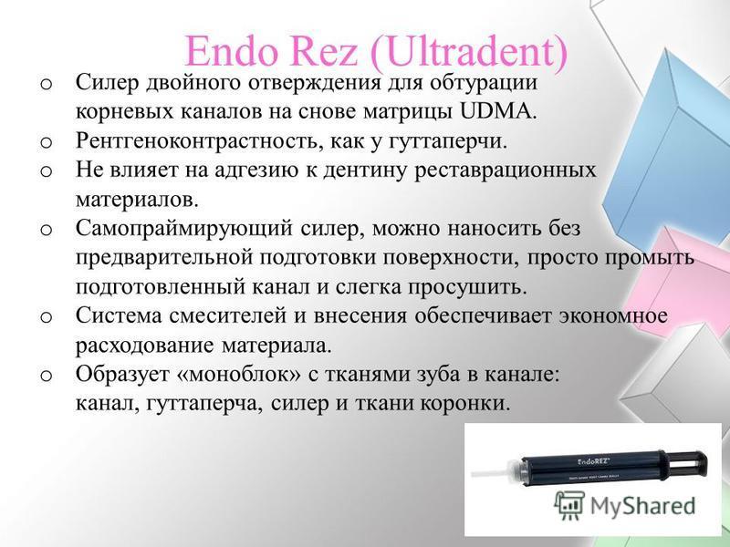Endo Rez (Ultradent) o Силер двойного отверждения для обтурации корневых каналов на снове матрицы UDMA. o Рентгеноконтрастность, как у гуттаперчи. o Не влияет на адгезию к дентину реставрационных материалов. o Самопраймирующий силер, можно наносить б