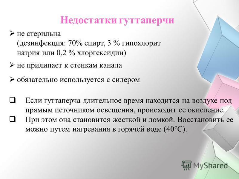 не стерильна (дезинфекция: 70% спирт, 3 % гипохлорит натрия или 0,2 % хлоргексидин) не прилипает к стенкам канала обязательно используется с силером Если гуттаперча длительное время находится на воздухе под прямым источником освещения, происходит ее