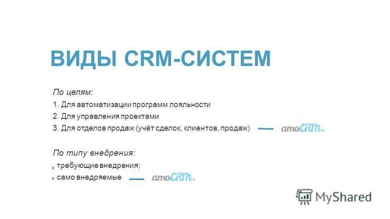 По целям: 1. Для автоматизации программ лояльности 2. Для управления проектами 3. Для отделов продаж (учёт сделок, клиентов, продаж) По типу внедрения: требующие внедрения; само внедряемые ВИДЫ CRM-СИСТЕМ