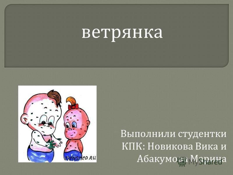 Выполнили студентки КПК : Новикова Вика и Абакумова Марина ветрянка