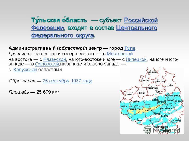 Ту́льская о́область субъект Российской Федерации, входит в состав Центрального федерального округа. Российской Федерации Центрального федерального округа Российской Федерации Центрального федерального округа Административный (областной) центр город Т