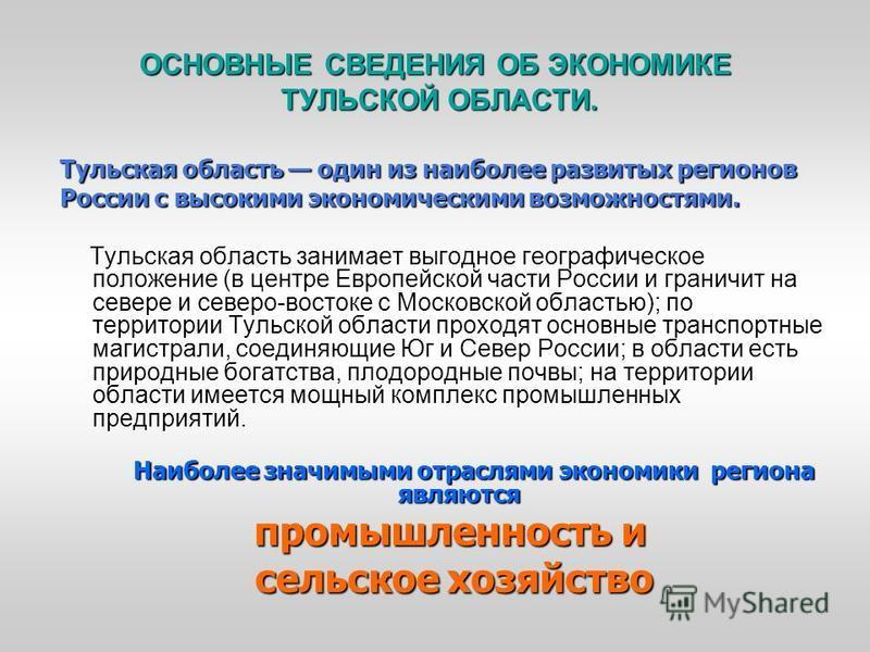 ОСНОВНЫЕ СВЕДЕНИЯ ОБ ЭКОНОМИКЕ ТУЛЬСКОЙ ОБЛАСТИ. Тульская ообласть один из наиболее развитых регионов России с высокими экономическими возможностями. Тульская ообласть занимает выгодное географическое положение (в центре Европейской части России и гр