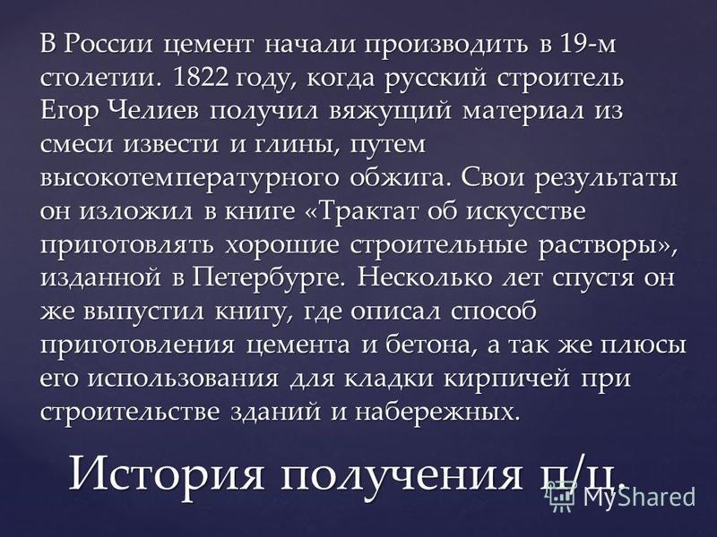 В России цемент начали производить в 19-м столетии. 1822 году, когда русский строитель Егор Челиев получил вяжущий материал из смеси извести и глины, путем высокотемпературного обжига. Свои результаты он изложил в книге «Трактат об искусстве приготов