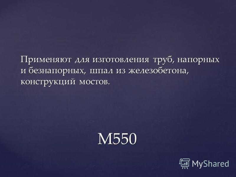 Применяют для изготовления труб, напорных и безнапорных, шпал из железобетона, конструкций мостов. М550