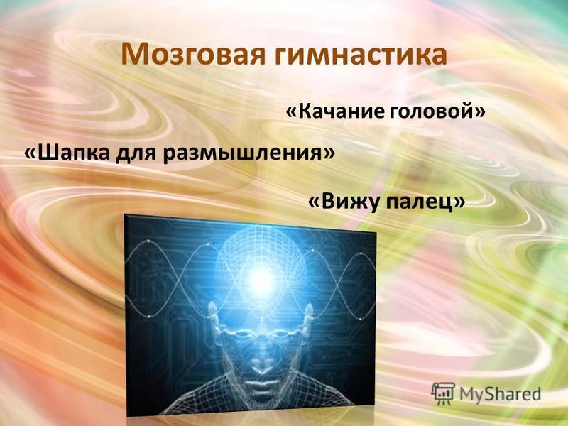 Мозговая гимнастика «Качание головой» «Шапка для размышления» «Вижу палец»