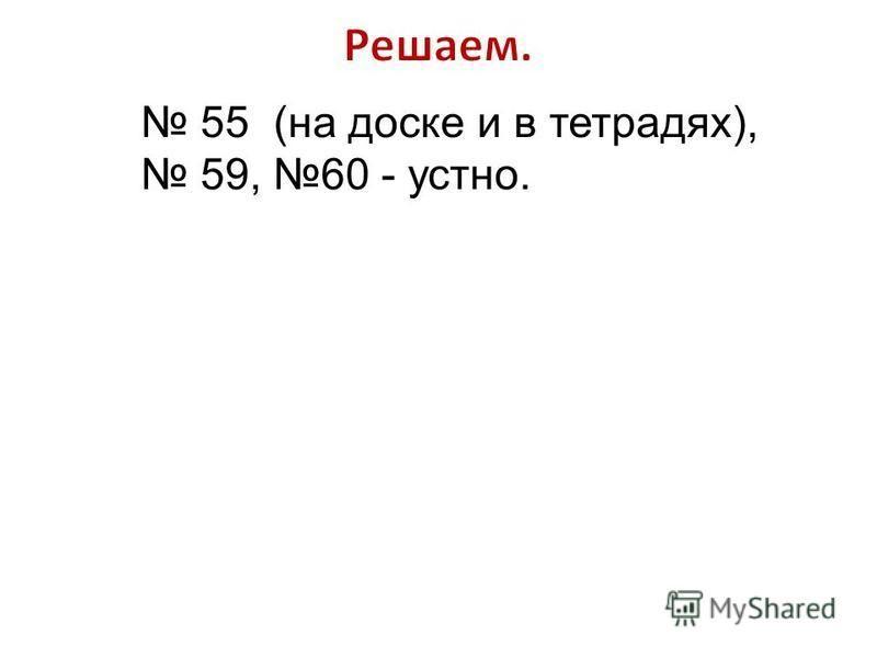 55 (на доске и в тетрадях), 59, 60 - устно.