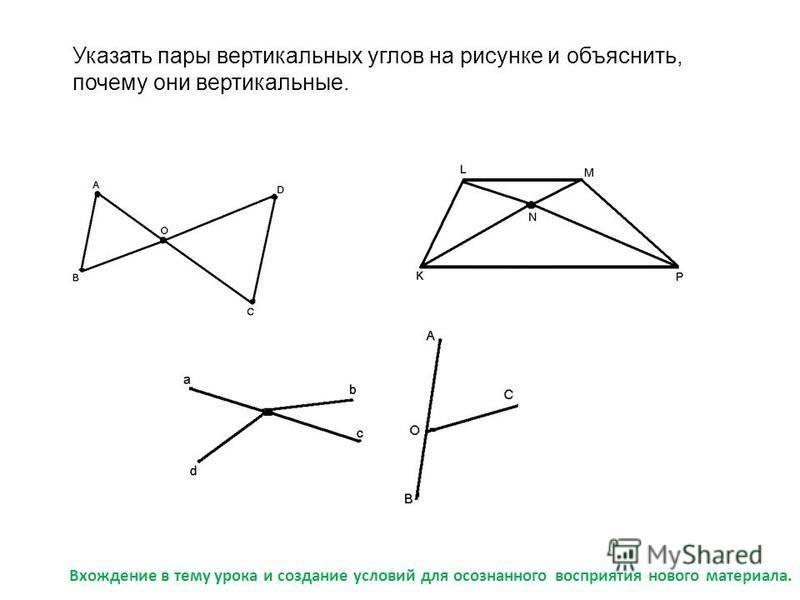 Указать пары вертикальных углов на рисунке и объяснить, почему они вертикальные. Вхождение в тему урока и создание условий для осознанного восприятия нового материала.