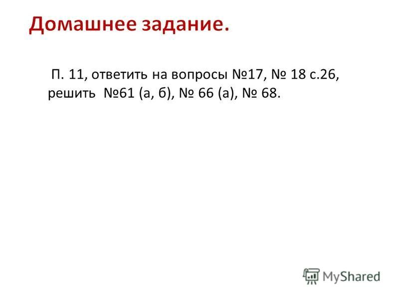 П. 11, ответить на вопросы 17, 18 с.26, решить 61 (а, б), 66 (а), 68.