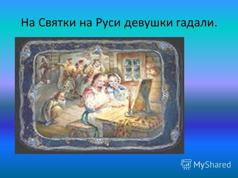 На Святки на Руси девушки гадали.