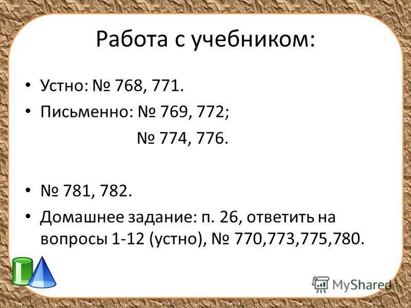 Работа с учебником: Устно: 768, 771. Письменно: 769, 772; 774, 776. 781, 782. Домашнее задание: п. 26, ответить на вопросы 1-12 (устно), 770,773,775,780.