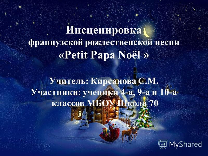 Инсценировка французской рождественской песни «Petit Papa Noël » Учитель: Кирсанова С.М. Участники: ученики 4-а, 9-а и 10-а классов МБОУ Школа 70