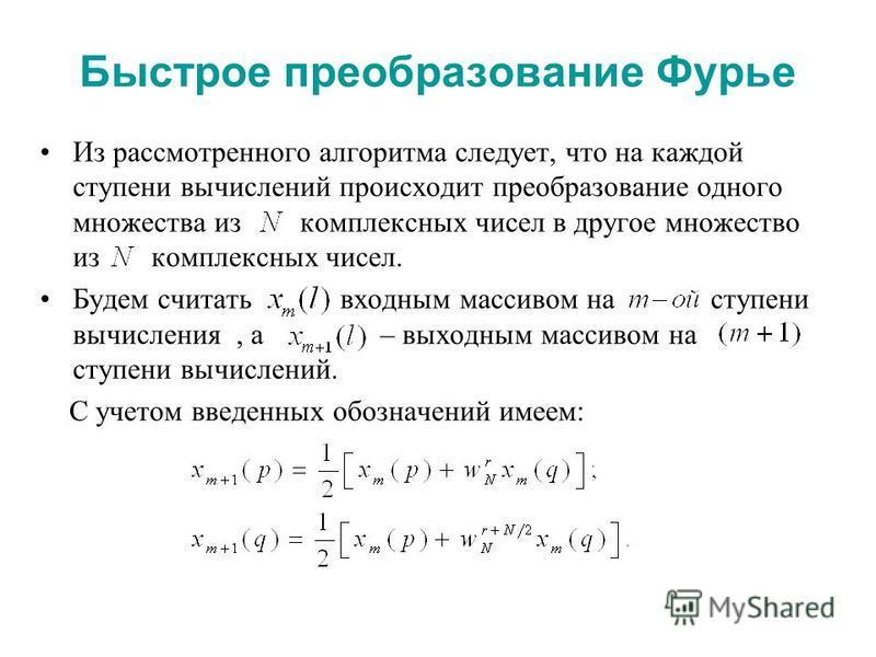 Быстрое преобразование Фурье Из рассмотренного алгоритма следует, что на каждой ступени вычислений происходит преобразование одного множества из комплексных чисел в другое множество из комплексных чисел. Будем считать входным массивом на ступени вычи