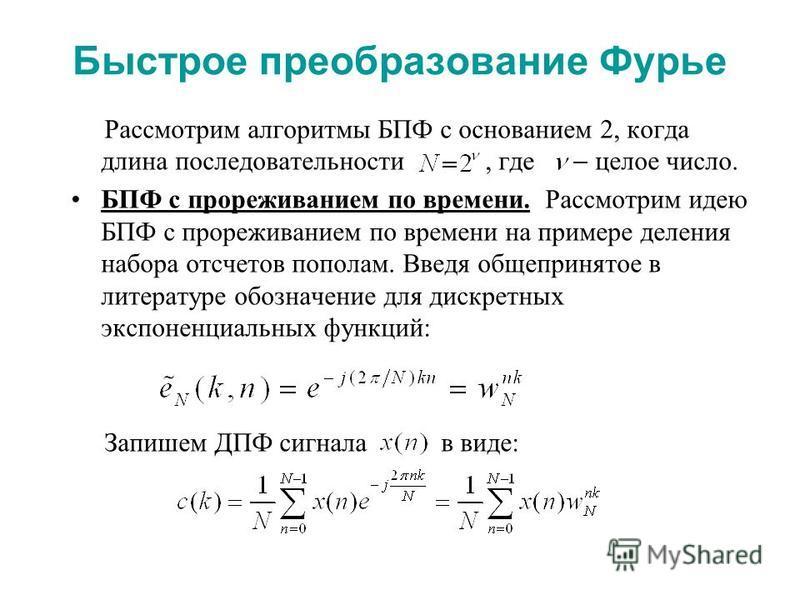 Быстрое преобразование Фурье Рассмотрим алгоритмы БПФ с основанием 2, когда длина последовательности, где целое число. БПФ с прореживанием по времени. Рассмотрим идею БПФ с прореживанием по времени на примере деления набора отсчетов пополам. Введя об