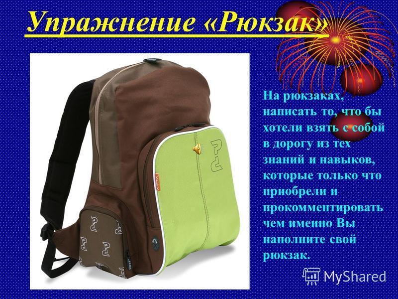 Упражнение «Рюкзак» На рюкзаках, написать то, что бы хотели взять с собой в дорогу из тех знаний и навыков, которые только что приобрели и прокомментировать чем именно Вы наполните свой рюкзак.