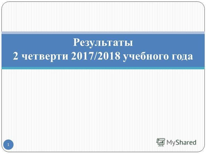 1 Результаты 2 четверти 2017/2018 учебного года