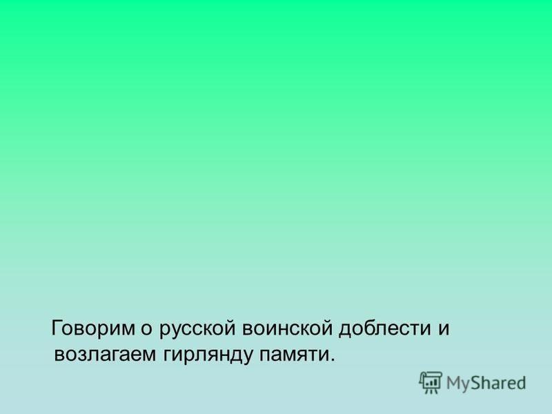 Говорим о русской воинской доблести и возлагаем гирлянду памяти.