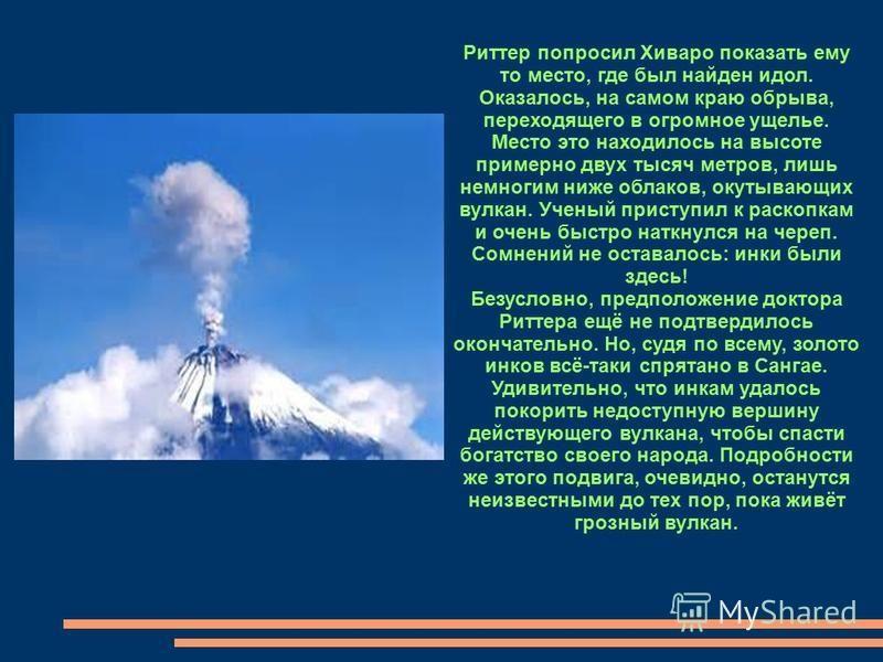 Риттер попросил Хиваро показать ему то место, где был найден идол. Оказалось, на самом краю обрыва, переходящего в огромное ущелье. Место это находилось на высоте примерно двух тысяч метров, лишь немногим ниже облаков, окутывающих вулкан. Ученый прис