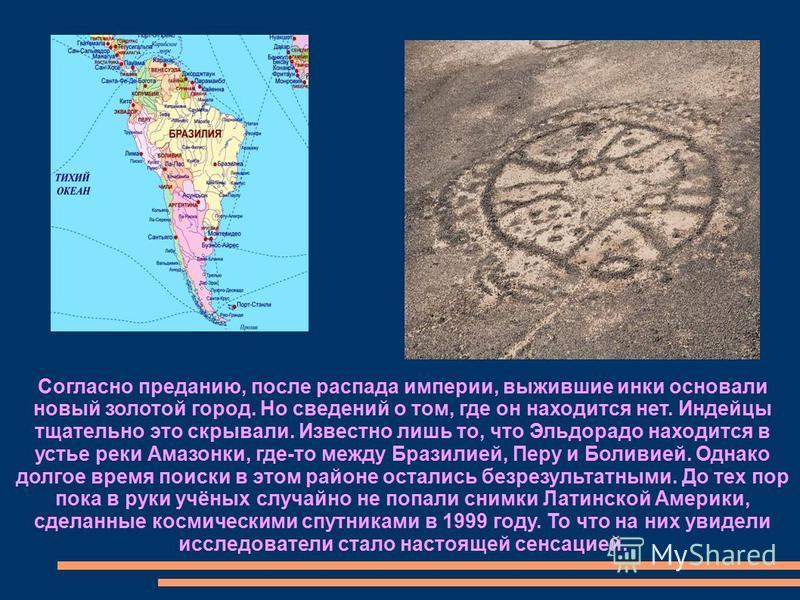 Согласно преданию, после распада империи, выжившие инки основали новый золотой город. Но сведений о том, где он находится нет. Индейцы тщательно это скрывали. Известно лишь то, что Эльдорадо находится в устье реки Амазонки, где-то между Бразилией, Пе