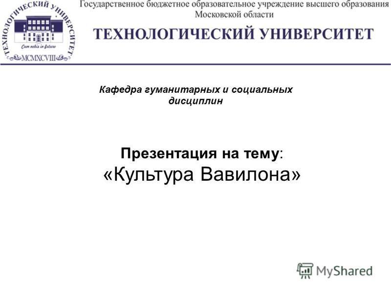 Презентация на тему: «Культура Вавилона» Кафедра гуманитарных и социальных дисциплин
