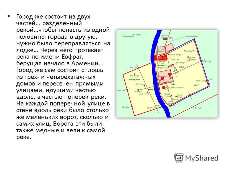 Город же состоит из двух частей… разделенный рекой…чтобы попасть из одной половины города в другую, нужно было переправляться на лодке… Через него протекает река по имени Евфрат, берущая начало в Армении… Город же сам состоит сплошь из трёх- и четырё
