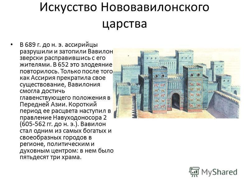 Искусство Нововавилонского царства В 689 г. до н. э. ассирийцы разрушили и затопили Вавилон, зверски расправившись с его жителями. В 652 это злодеяние повторилось. Только после того как Ассирия прекратила свое существование, Вавилония смогла достичь
