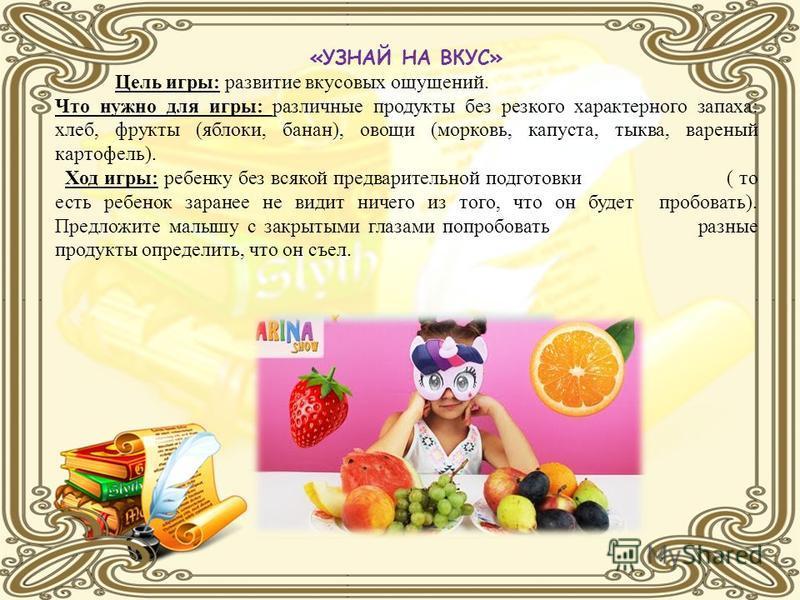«УЗНАЙ НА ВКУС» Цель игры: развитие вкусовых ощущений. Что нужно для игры: различные продукты без резкого характерного запаха: хлеб, фрукты (яблоки, банан), овощи (морковь, капуста, тыква, вареный картофель). Ход игры: ребенку без всякой предваритель