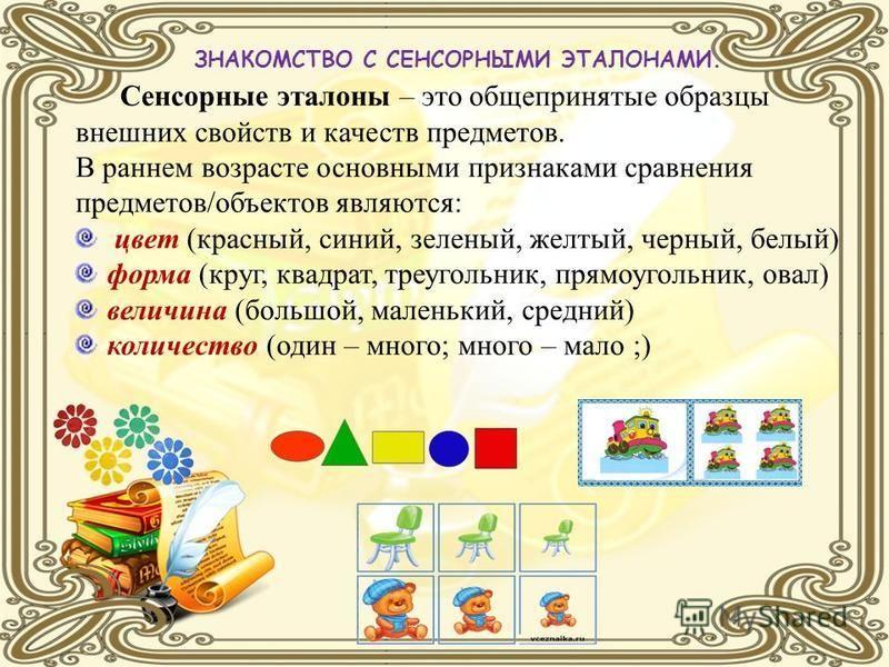 ЗНАКОМСТВО С СЕНСОРНЫМИ ЭТАЛОНАМИ. Сенсорные эталоны – это общепринятые образцы внешних свойств и качеств предметов. В раннем возрасте основными признаками сравнения предметов/объектов являются: цвет (красный, синий, зеленый, желтый, черный, белый) ф