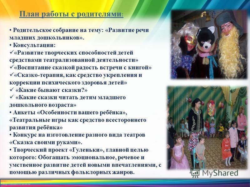 http://linda6035.ucoz.ru/ План работы с родителями : Родительское собрание на тему: «Развитие речи младших дошкольников». Консультации: «Развитие творческих способностей детей средствами театрализованной деятельности» «Воспитание сказкой радость встр