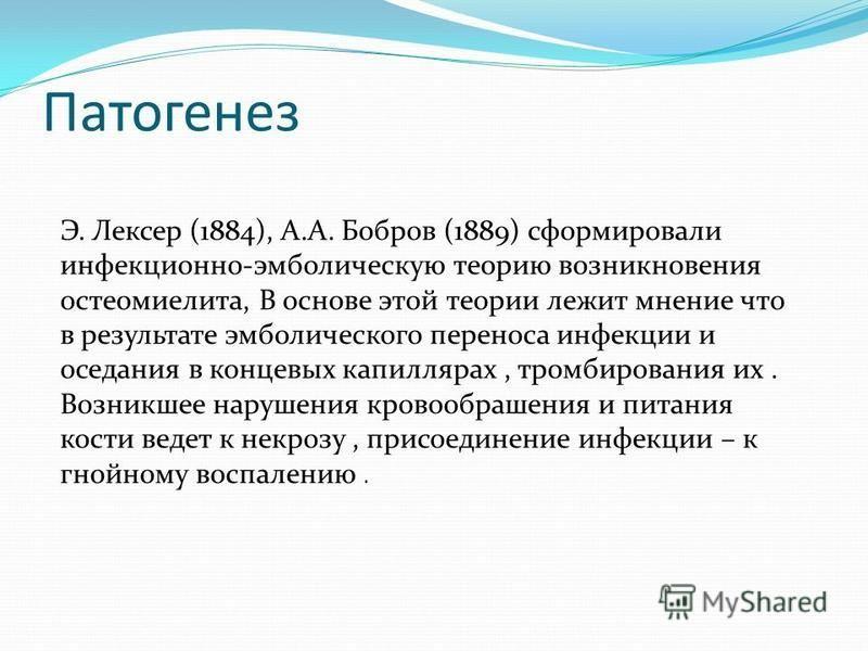 Патогенез Э. Лексер (1884), А.А. Бобров (1889) сформировали инфекционно-эмболическую теорию возникновения остеомиелита, В основе этой теории лежит мнение что в результате эмболического переноса инфекции и оседания в концевых капиллярах, тромбирования