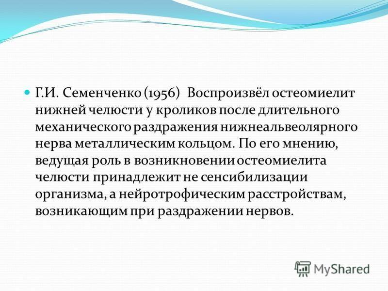 Г.И. Семенченко (1956) Воспроизвёл остеомиелит нижней челюсти у кроликов после длительного механического раздражения нижнеальвеолярного нерва металлическим кольцом. По его мнению, ведущая роль в возникновении остеомиелита челюсти принадлежит не сенси