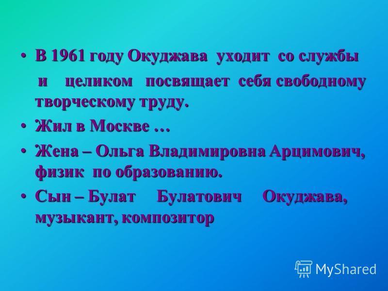 В 1961 году Окуджава уходит со службыВ 1961 году Окуджава уходит со службы и целиком посвящает себя свободному творческому труду. и целиком посвящает себя свободному творческому труду. Жил в Москве …Жил в Москве … Жена – Ольга Владимировна Арцимович,