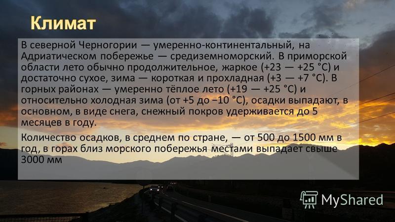В северной Черногории умеренно-континентальный, на Адриатическом побережье средиземноморский. В приморской области лето обычно продолжительное, жаркое (+23 +25 °C) и достаточно сухое, зима короткая и прохладная (+3 +7 °C). В горных районах умеренно т