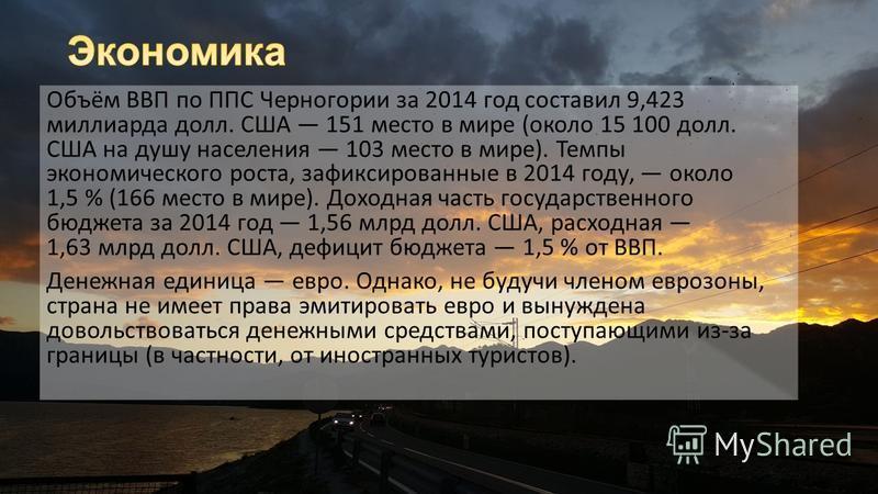 Объём ВВП по ППС Черногории за 2014 год составил 9,423 миллиарда долл. США 151 место в мире (около 15 100 долл. США на душу населения 103 место в мире). Темпы экономического роста, зафиксированные в 2014 году, около 1,5 % (166 место в мире). Доходная