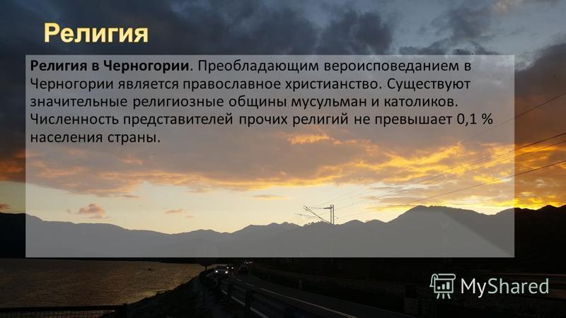 Религия в Черногории. Преобладающим вероисповеданием в Черногории является православное христианство. Существуют значительные религиозные общины мусульман и католиков. Численность представителей прочих религий не превышает 0,1 % населения страны.