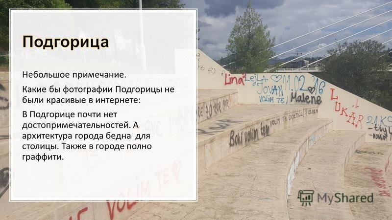 Небольшое примечание. Какие бы фотографии Подгорицы не были красивые в интернете: В Подгорице почти нет достопримечательностей. А архитектура города бедна для столицы. Также в городе полно граффити.