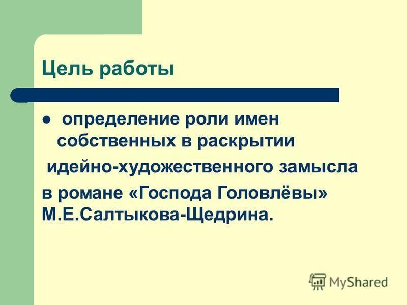Цель работы определение роли имен собственных в раскрытии идейно-художественного замысла в романе «Господа Головлёвы» М.Е.Салтыкова-Щедрина.