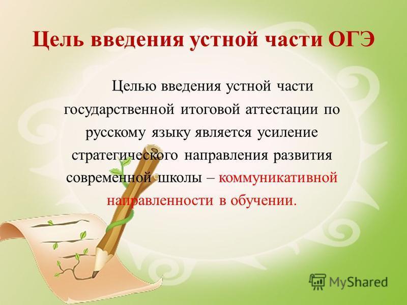 Цель введения устной части ОГЭ Целью введения устной части государственной итоговой аттестации по русскому языку является усиление стратегического направления развития современной школы – коммуникативной направленности в обучении.