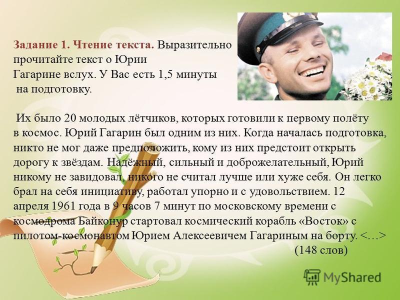 Задание 1. Чтение текста. Выразительно прочитайте текст о Юрии Гагарине вслух. У Вас есть 1,5 минуты на подготовку. Их было 20 молодых лётчиков, которых готовили к первому полёту в космос. Юрий Гагарин был одним из них. Когда началась подготовка, ник