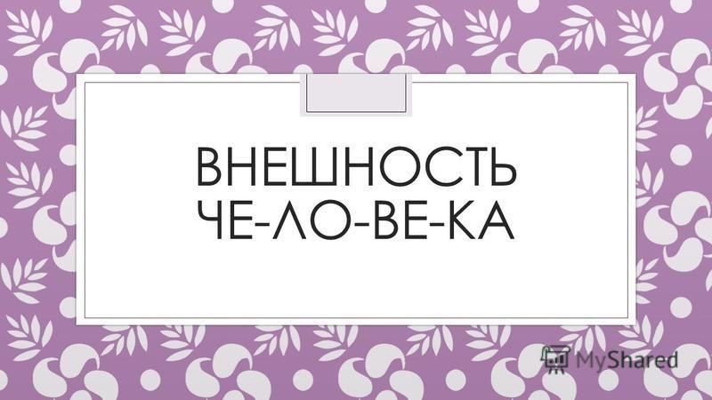ВНЕШНОСТЬ ЧЕ-ЛО-ВЕ-КА