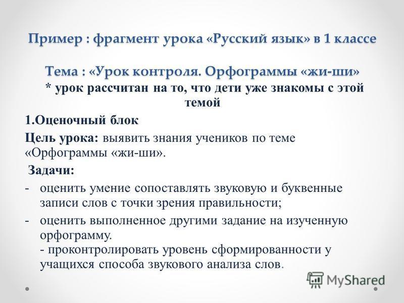 Пример : фрагмент урока «Русский язык» в 1 классе Тема : «Урок контроля. Орфограммы «жи-ши» * урок рассчитан на то, что дети уже знакомы с этой темой 1. Оценочный блок Цель урока: выявить знания учеников по теме «Орфограммы «жи-ши». Задачи: -оценить