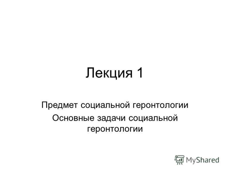 Лекция 1 Предмет социальной геронтологии Основные задачи социальной геронтологии