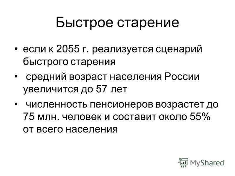 Быстрое старение если к 2055 г. реализуется сценарий быстрого старения средний возраст населения России увеличится до 57 лет численность пенсионеров возрастет до 75 млн. человек и составит около 55% от всего населения