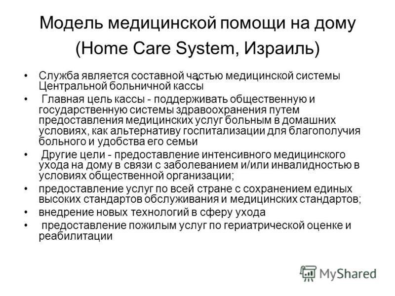 Модель медицинской помощи на дому (Home Care System, Израиль). Служба является составной частью медицинской системы Центральной больничной кассы Главная цель кассы - поддерживать общественную и государственную системы здравоохранения путем предоставл
