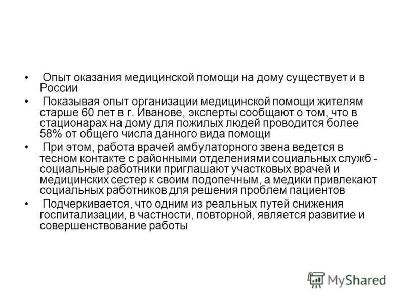 Опыт оказания медицинской помощи на дому существует и в России Показывая опыт организации медицинской помощи жителям старше 60 лет в г. Иванове, эксперты сообщают о том, что в стационарах на дому для пожилых людей проводится более 58% от общего числа