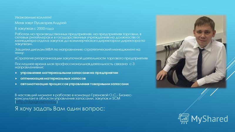 Уважаемые коллеги! Меня зовут Пушкарев Андрей В закупках с 2000 года Работал на производственных предприятиях, на предприятиях торговли, в сетевых ритейлерах и в государственных учреждениях на должностях от менеджера отдела закупок до коммерческого д